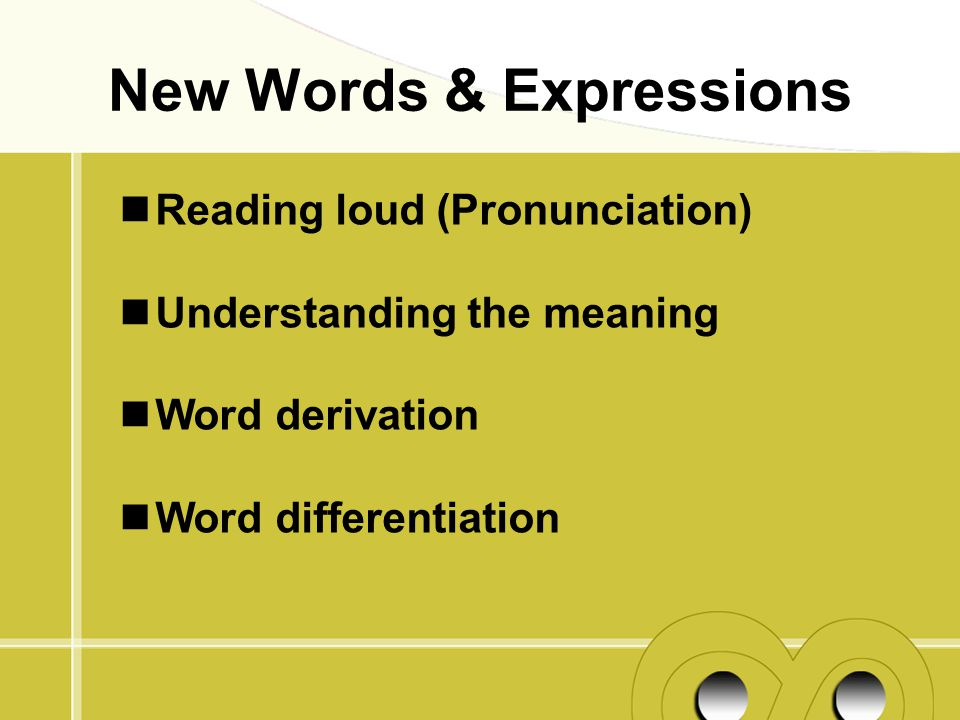 Reading loud (Pronunciation) Understanding the meaning Word derivation Word differentiation New Words & Expressions