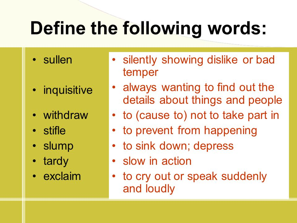 Define the following words: sullen inquisitive withdraw stifle slump tardy exclaim silently showing dislike or bad temper always wanting to find out t