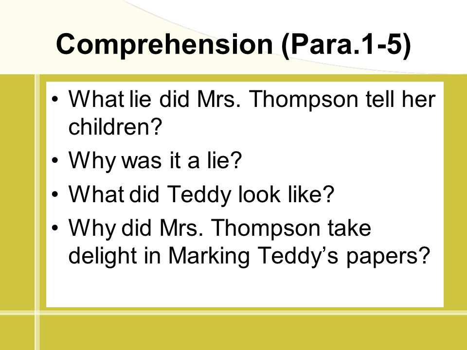 Comprehension (Para.1-5) What lie did Mrs. Thompson tell her children? Why was it a lie? What did Teddy look like? Why did Mrs. Thompson take delight