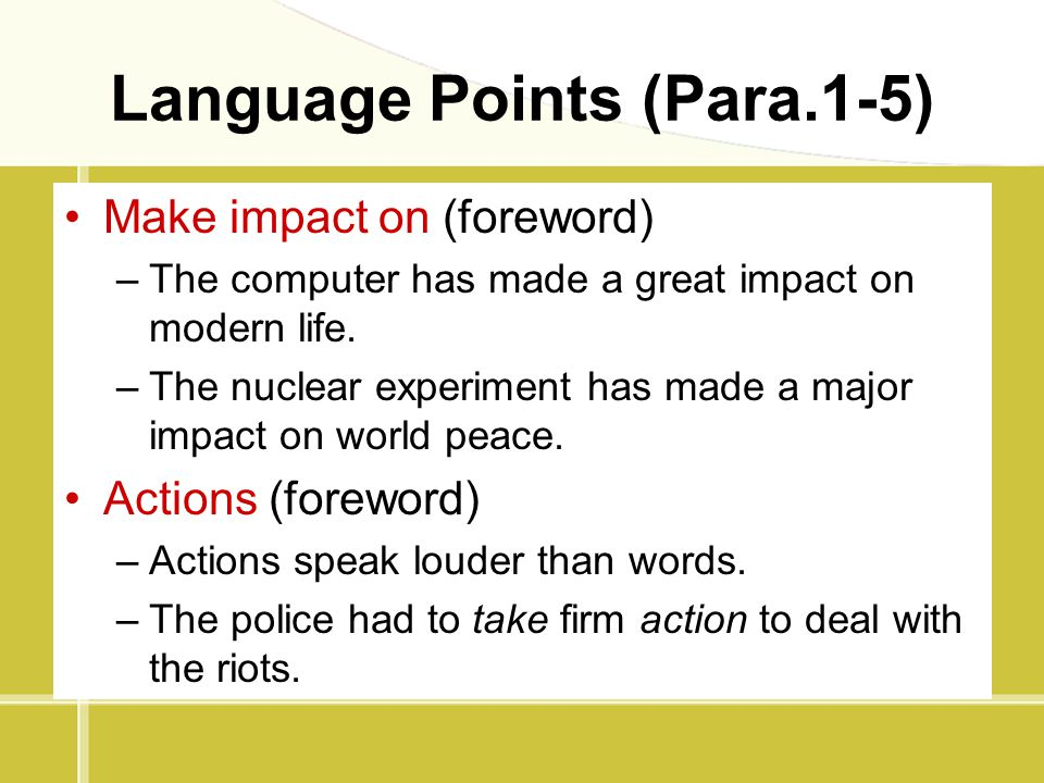 Language Points (Para.1-5) Make impact on (foreword) –The computer has made a great impact on modern life. –The nuclear experiment has made a major im