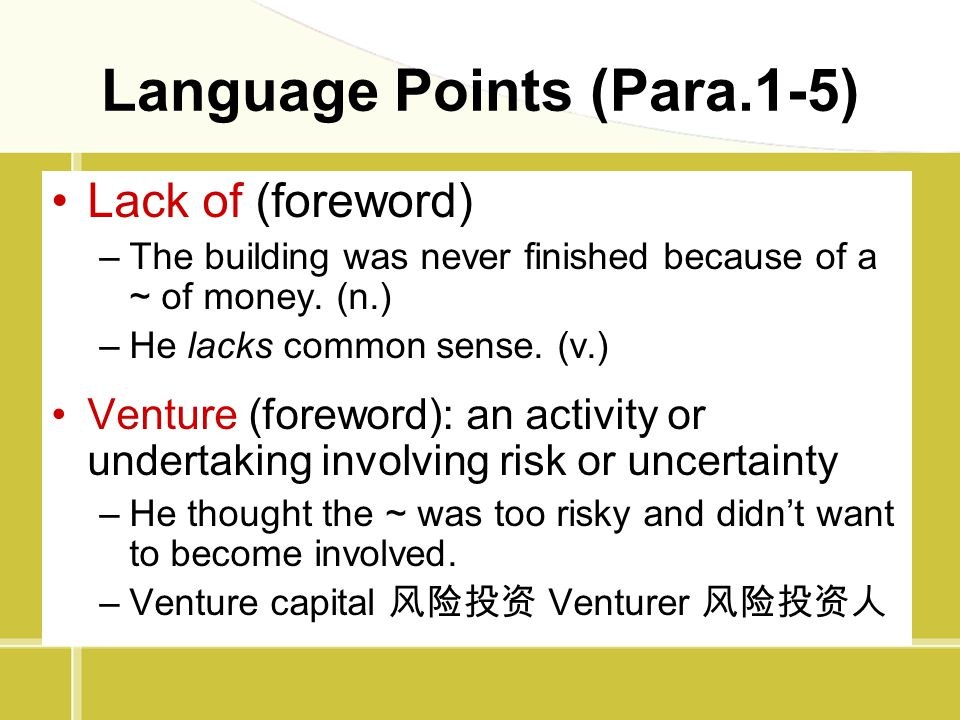 Language Points (Para.1-5) Lack of (foreword) –The building was never finished because of a ~ of money. (n.) –He lacks common sense. (v.) Venture (for