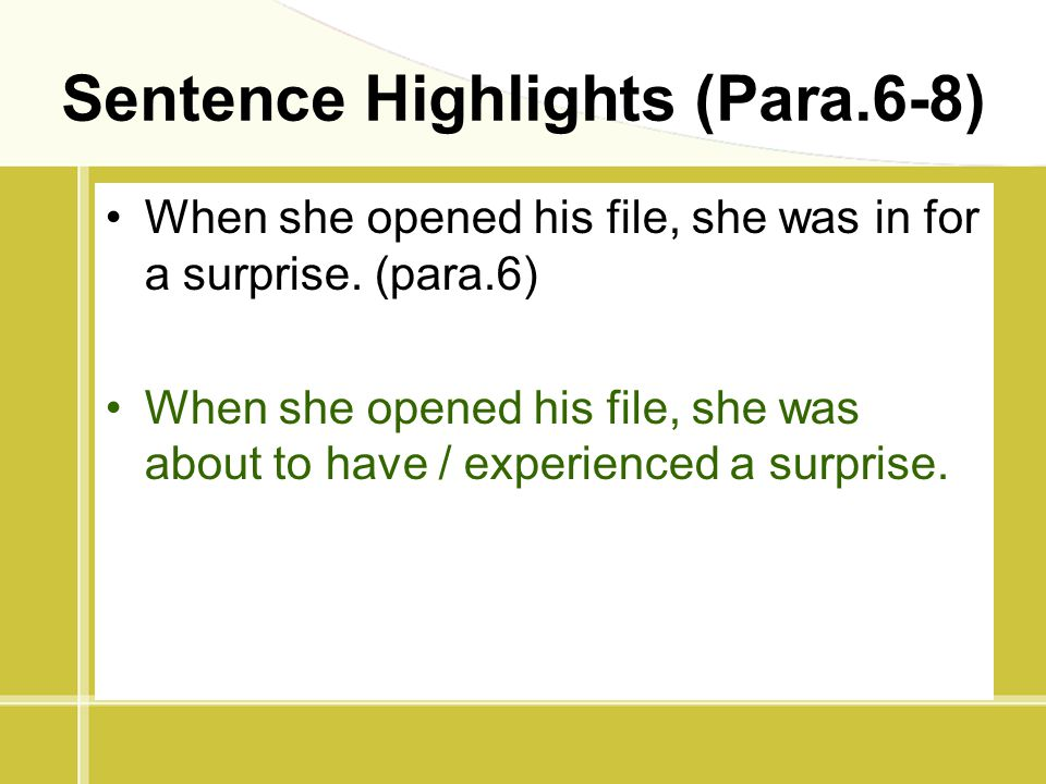 Sentence Highlights (Para.6-8) When she opened his file, she was in for a surprise. (para.6) When she opened his file, she was about to have / experie