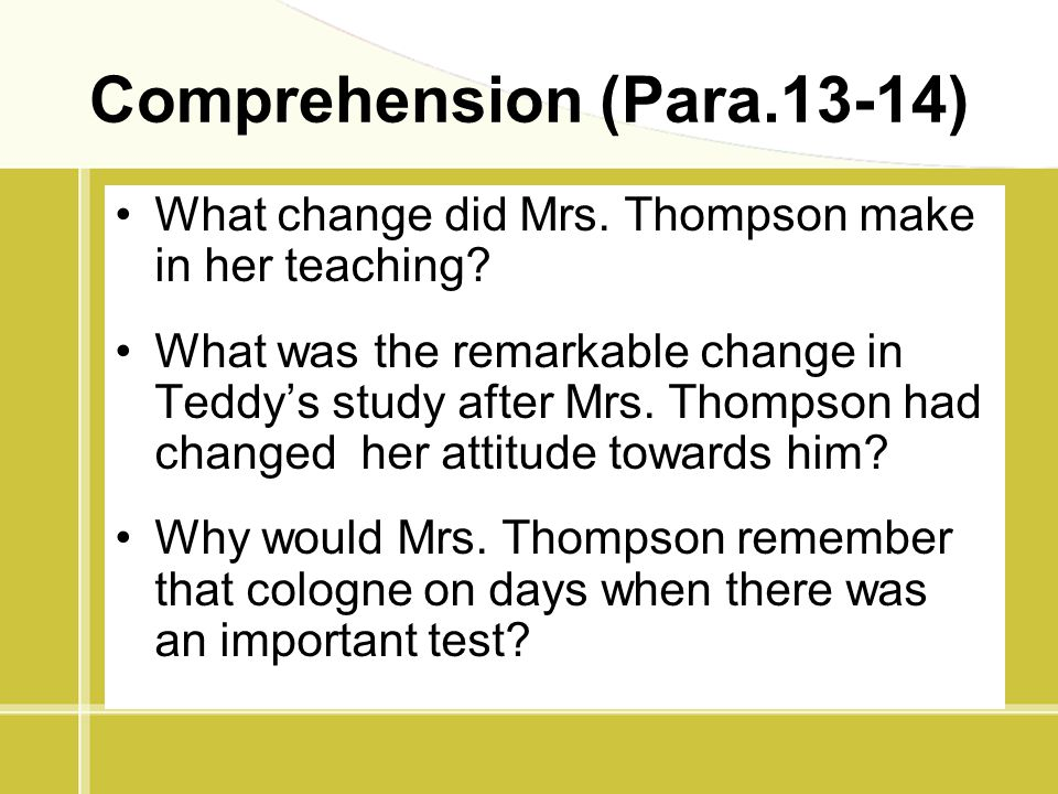 Comprehension (Para.13-14) What change did Mrs. Thompson make in her teaching? What was the remarkable change in Teddy's study after Mrs. Thompson had