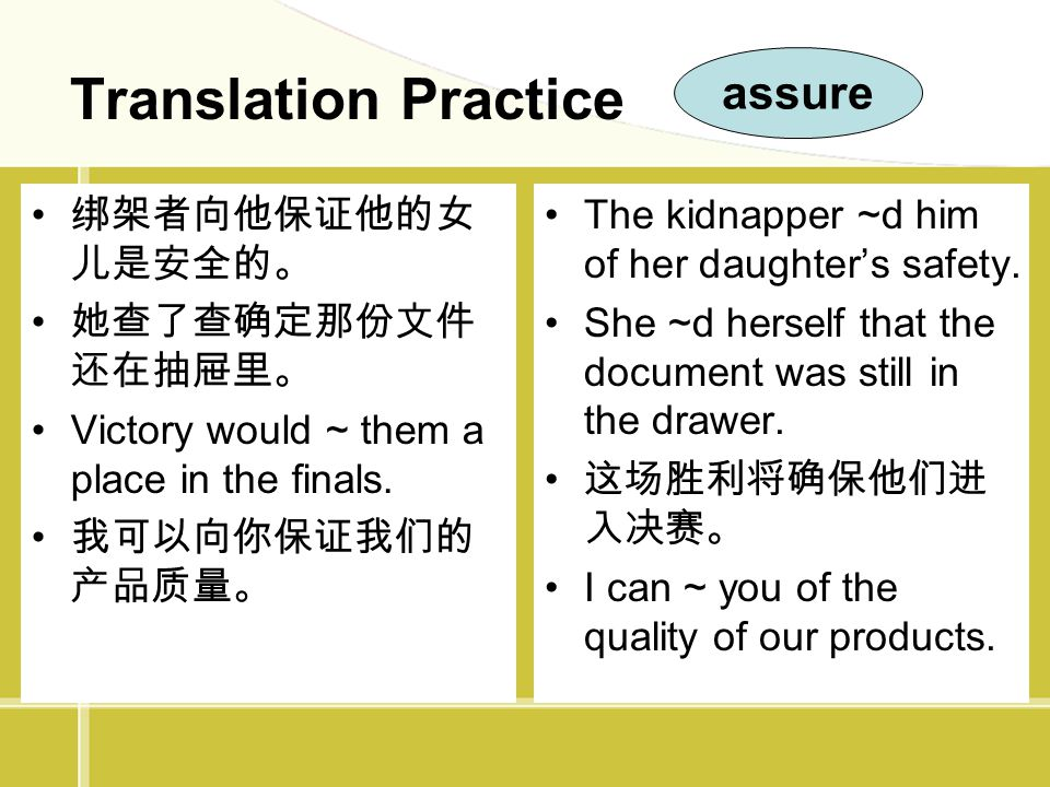 Translation Practice 绑架者向他保证他的女 儿是安全的。 她查了查确定那份文件 还在抽屉里。 Victory would ~ them a place in the finals. 我可以向你保证我们的 产品质量。 The kidnapper ~d him of her daug