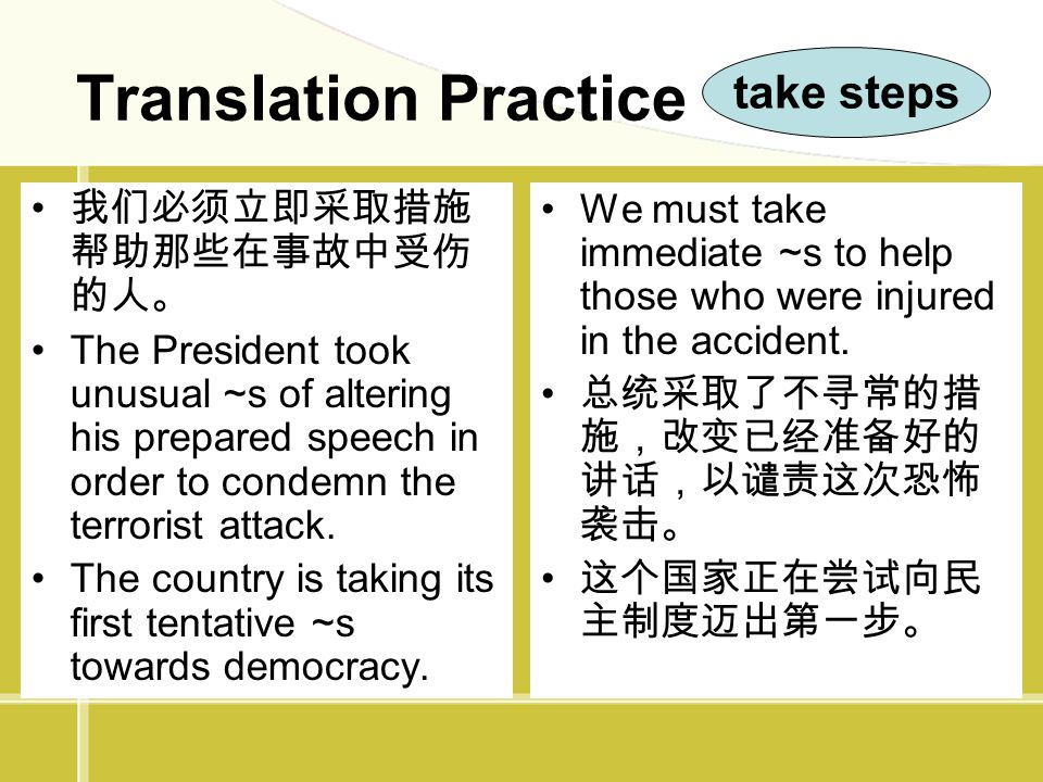 Translation Practice 我们必须立即采取措施 帮助那些在事故中受伤 的人。 The President took unusual ~s of altering his prepared speech in order to condemn the terrorist attack.