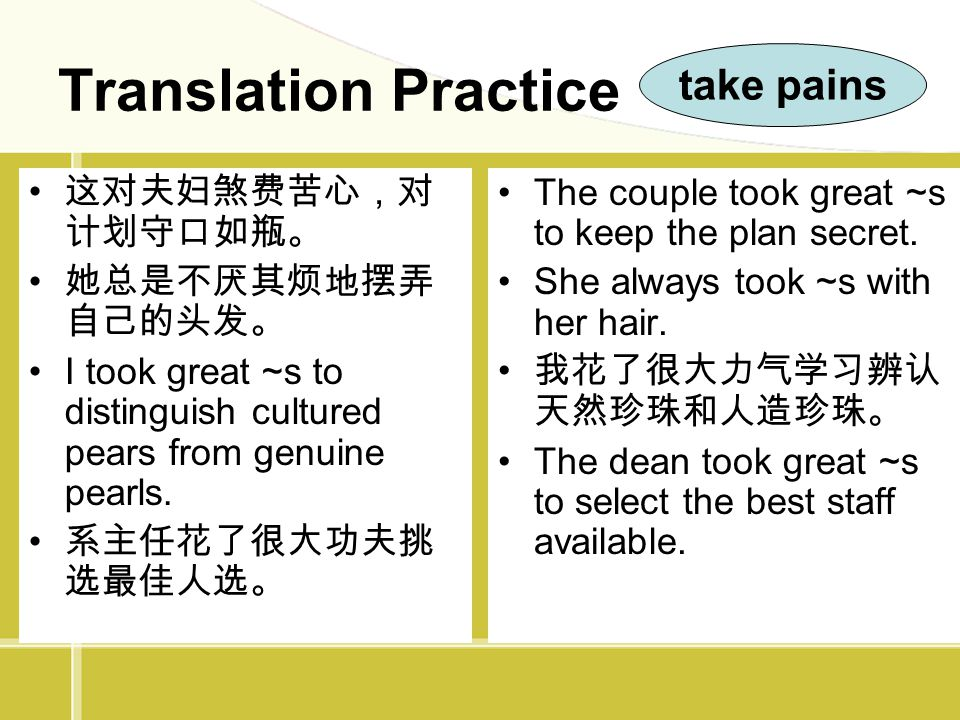 Translation Practice 这对夫妇煞费苦心,对 计划守口如瓶。 她总是不厌其烦地摆弄 自己的头发。 I took great ~s to distinguish cultured pears from genuine pearls. 系主任花了很大功夫挑 选最佳人选。 The cou