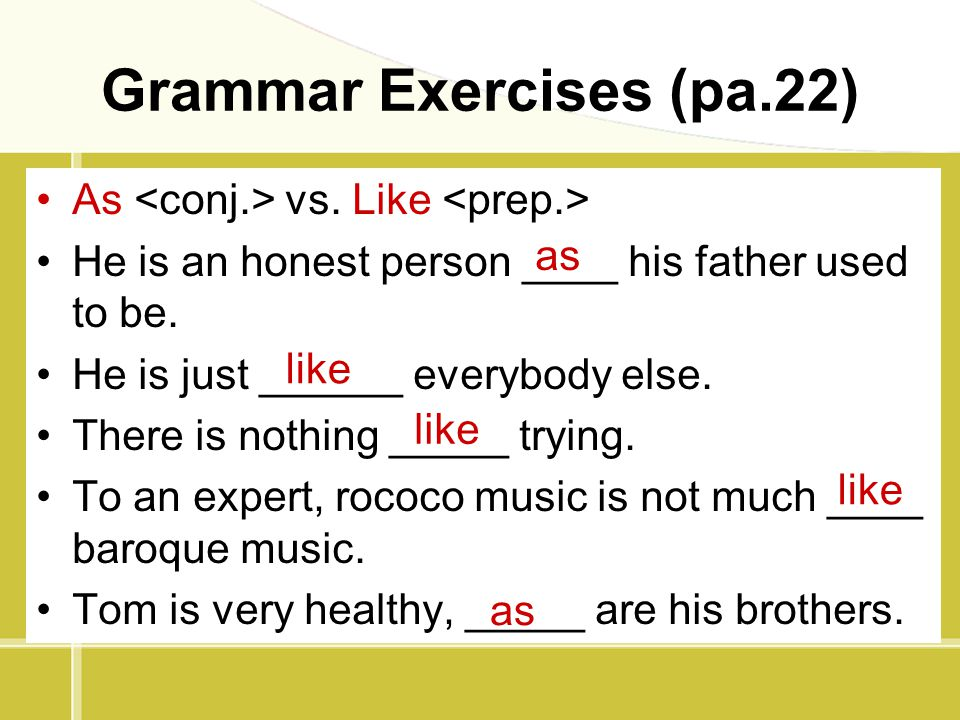 Grammar Exercises (pa.22) As vs. Like He is an honest person ____ his father used to be. He is just ______ everybody else. There is nothing _____ tryi