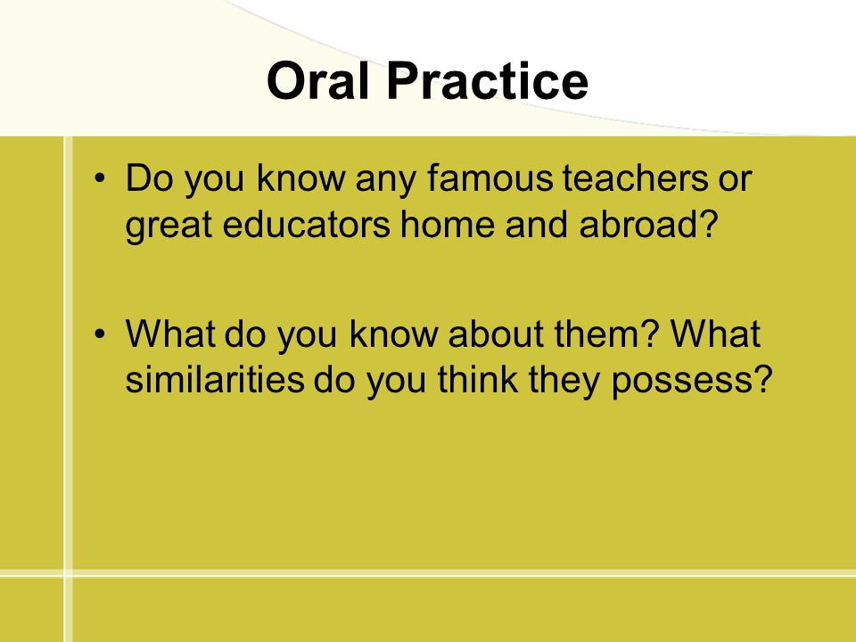 Oral Practice Do you know any famous teachers or great educators home and abroad? What do you know about them? What similarities do you think they pos
