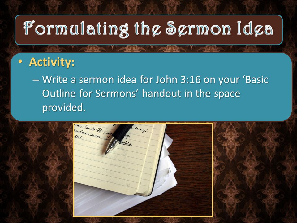 Activity: –W–W–W–Write a sermon idea for John 3:16 on your 'Basic Outline for Sermons' handout in the space provided.
