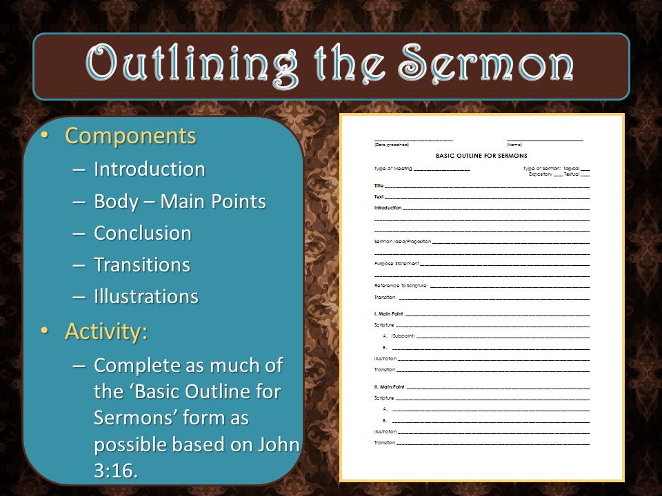 Components Components – Introduction – Body – Main Points – Conclusion – Transitions – Illustrations Activity: Activity: – Complete as much of the 'Basic Outline for Sermons' form as possible based on John 3:16.