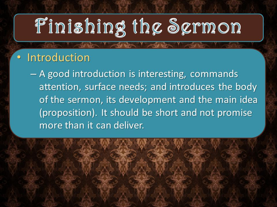 Introduction Introduction – A good introduction is interesting, commands attention, surface needs; and introduces the body of the sermon, its development and the main idea (proposition).
