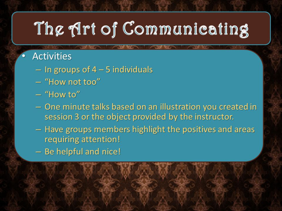 Activities –I–I–I–In groups of 4 – 5 individuals – – – – How not too – – – – How to –O–O–O–One minute talks based on an illustration you created in session 3 or the object provided by the instructor.