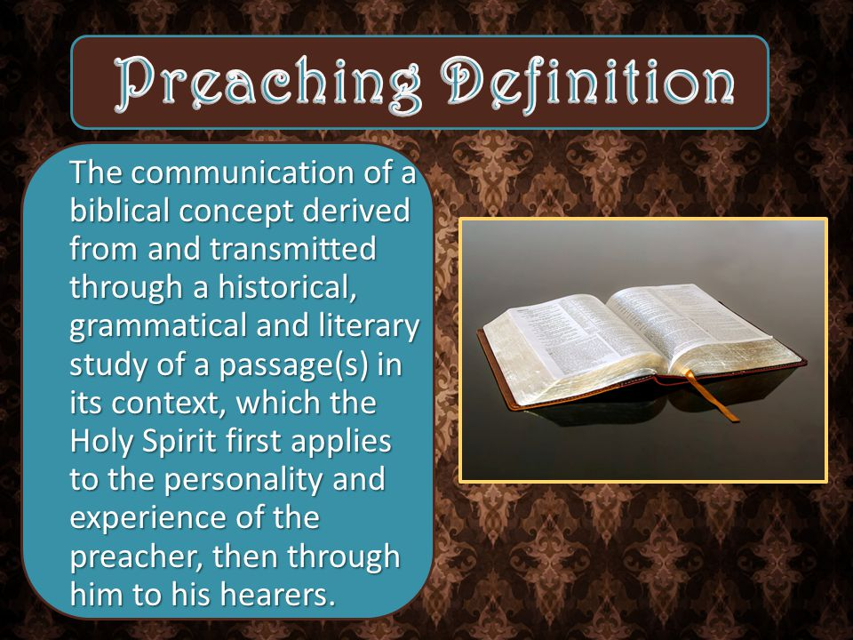 The communication of a biblical concept derived from and transmitted through a historical, grammatical and literary study of a passage(s) in its context, which the Holy Spirit first applies to the personality and experience of the preacher, then through him to his hearers.