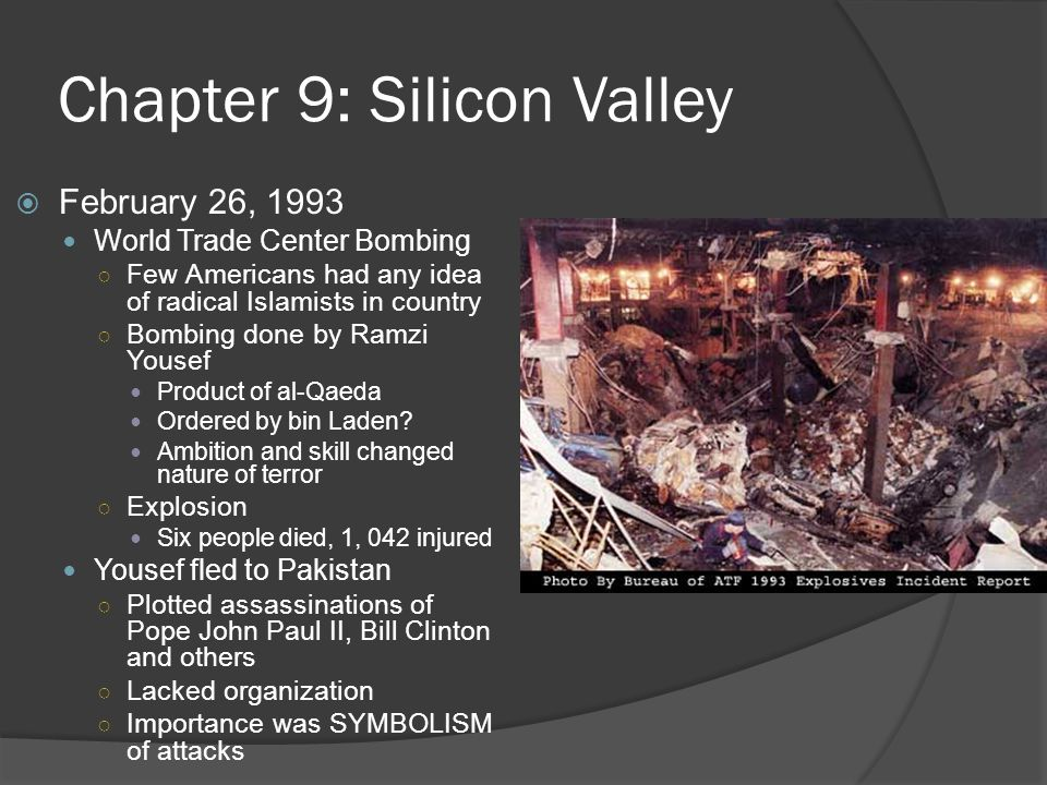 Chapter 9: Silicon Valley  February 26, 1993 World Trade Center Bombing ○ Few Americans had any idea of radical Islamists in country ○ Bombing done by Ramzi Yousef Product of al-Qaeda Ordered by bin Laden.