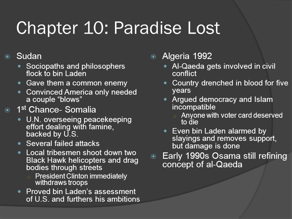 Chapter 10: Paradise Lost  Sudan Sociopaths and philosophers flock to bin Laden Gave them a common enemy Convinced America only needed a couple blows  1 st Chance- Somalia U.N.