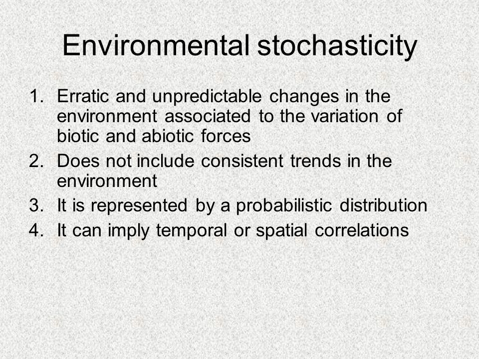 Environmental stochasticity 1.Erratic and unpredictable changes in the environment associated to the variation of biotic and abiotic forces 2.Does not include consistent trends in the environment 3.It is represented by a probabilistic distribution 4.It can imply temporal or spatial correlations