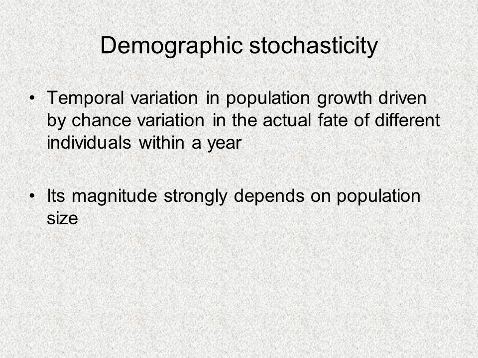 Demographic stochasticity Temporal variation in population growth driven by chance variation in the actual fate of different individuals within a year Its magnitude strongly depends on population size