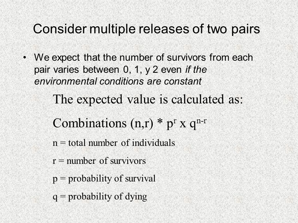 Consider multiple releases of two pairs We expect that the number of survivors from each pair varies between 0, 1, y 2 even if the environmental conditions are constant The expected value is calculated as: Combinations (n,r) * p r x q n-r n = total number of individuals r = number of survivors p = probability of survival q = probability of dying