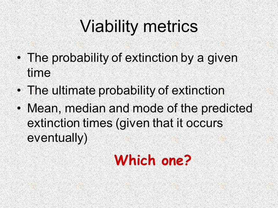Viability metrics The probability of extinction by a given time The ultimate probability of extinction Mean, median and mode of the predicted extinction times (given that it occurs eventually) Which one
