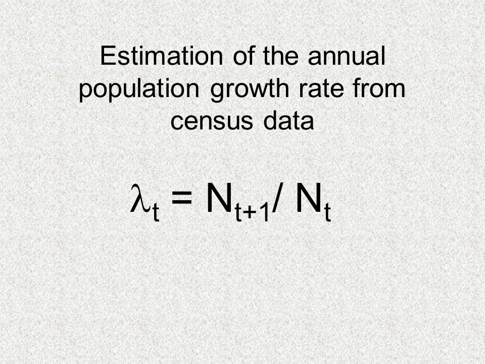 Estimation of the annual population growth rate from census data t = N t+1 / N t