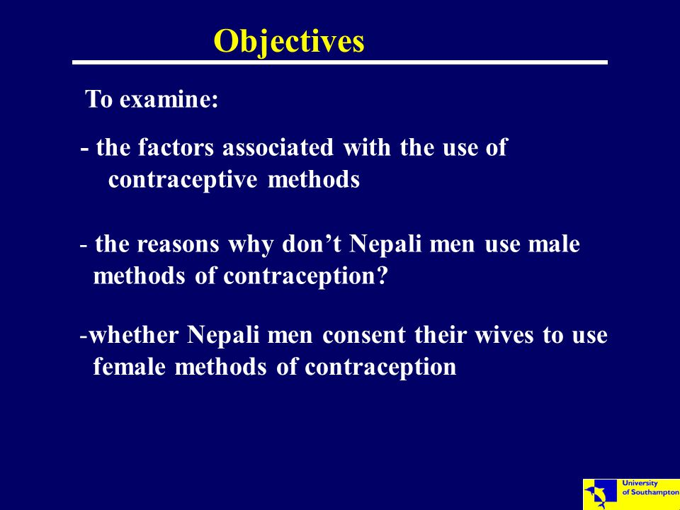 Objectives - the factors associated with the use of contraceptive methods - the reasons why don't Nepali men use male methods of contraception? -wheth