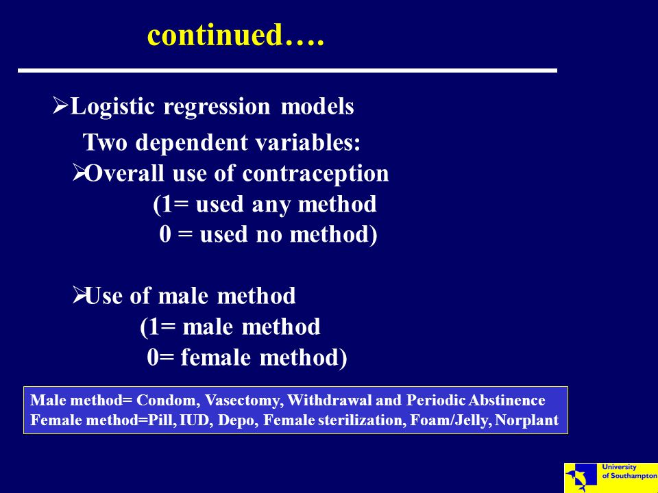 continued….  Logistic regression models Two dependent variables:  Overall use of contraception (1= used any method 0 = used no method)  Use of male