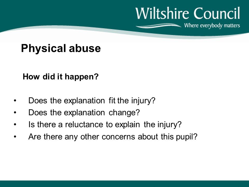 Physical abuse How did it happen? Does the explanation fit the injury? Does the explanation change? Is there a reluctance to explain the injury? Are t