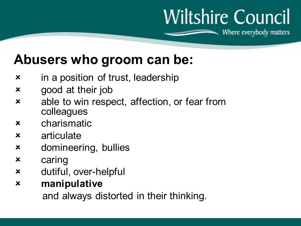Abusers who groom can be:  in a position of trust, leadership  good at their job  able to win respect, affection, or fear from colleagues  charism
