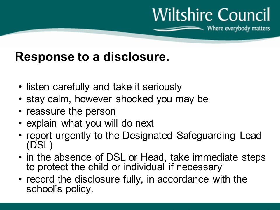 Response to a disclosure. listen carefully and take it seriously stay calm, however shocked you may be reassure the person explain what you will do ne