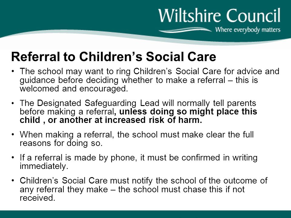 Referral to Children's Social Care The school may want to ring Children's Social Care for advice and guidance before deciding whether to make a referr
