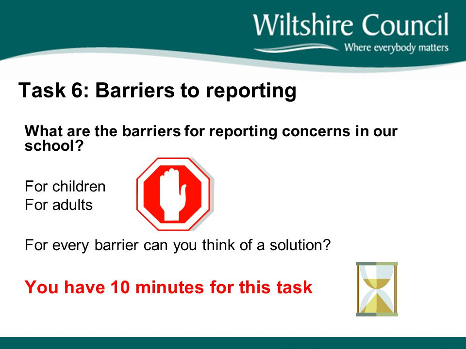 Task 6: Barriers to reporting What are the barriers for reporting concerns in our school? For children For adults For every barrier can you think of a