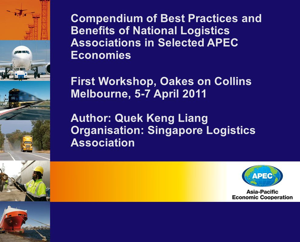 Compendium of Best Practices and Benefits of National Logistics Associations in Selected APEC Economies First Workshop, Oakes on Collins Melbourne, 5-7 April 2011 Author: Quek Keng Liang Organisation: Singapore Logistics Association