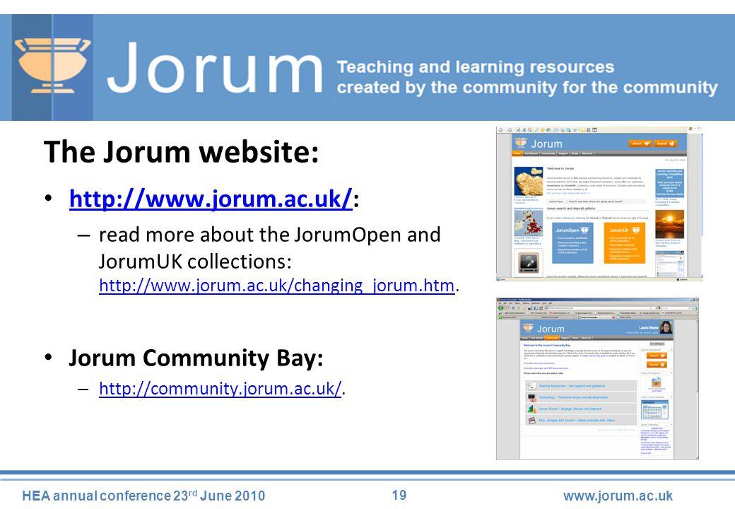 19 HEA annual conference 23 rd June 2010www.jorum.ac.uk The Jorum website: http://www.jorum.ac.uk/: http://www.jorum.ac.uk/ – read more about the JorumOpen and JorumUK collections: http://www.jorum.ac.uk/changing_jorum.htm.