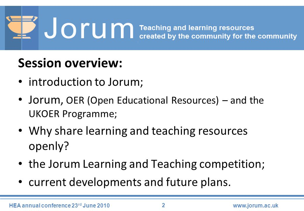 13 HEA annual conference 23 rd June 2010www.jorum.ac.uk HEFCE / Academy / JISC Open Educational Resources Programme: JorumOpen contains and points to all project outputs from the UKOER Programme; all resources deposited in JorumOpen tagged as #UKOER; Jorum is supporting projects in the next round of funding.