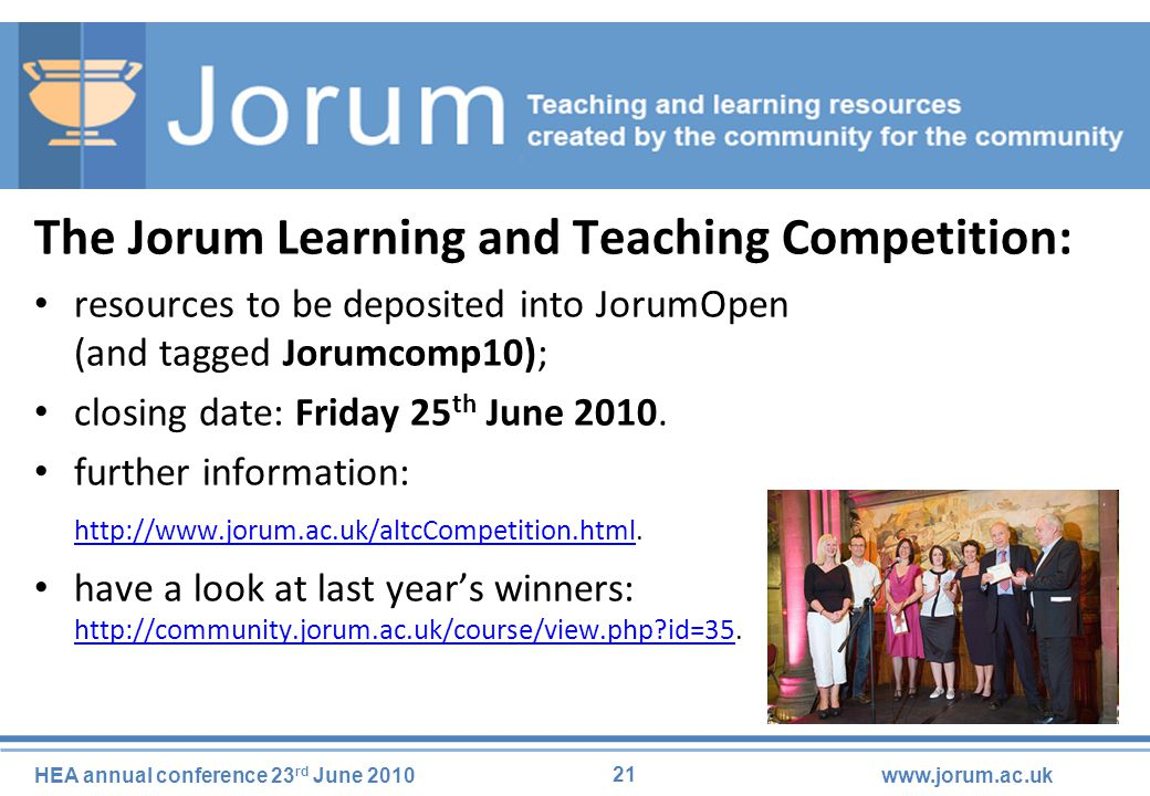 21 HEA annual conference 23 rd June 2010www.jorum.ac.uk The Jorum Learning and Teaching Competition: resources to be deposited into JorumOpen (and tagged Jorumcomp10); closing date: Friday 25 th June 2010.