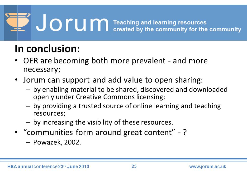 23 HEA annual conference 23 rd June 2010www.jorum.ac.uk In conclusion: OER are becoming both more prevalent - and more necessary; Jorum can support and add value to open sharing: – by enabling material to be shared, discovered and downloaded openly under Creative Commons licensing; – by providing a trusted source of online learning and teaching resources; – by increasing the visibility of these resources.