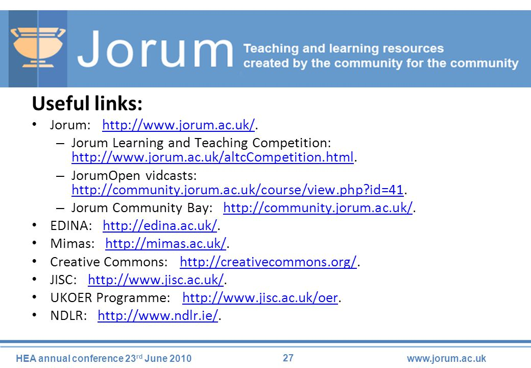 27 HEA annual conference 23 rd June 2010www.jorum.ac.uk Useful links: Jorum: http://www.jorum.ac.uk/.http://www.jorum.ac.uk/ – Jorum Learning and Teaching Competition: http://www.jorum.ac.uk/altcCompetition.html.