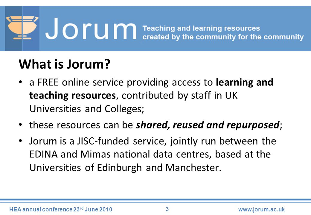 4 HEA annual conference 23 rd June 2010www.jorum.ac.uk Jorum is… a place to find learning and teaching materials, – both in Jorum and elsewhere; a place to share learning and teaching materials; a place to discuss views and exchange tools, – via the Jorum Community Bay.