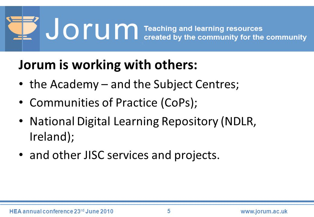 5 HEA annual conference 23 rd June 2010www.jorum.ac.uk Jorum is working with others: the Academy – and the Subject Centres; Communities of Practice (CoPs); National Digital Learning Repository (NDLR, Ireland); and other JISC services and projects.