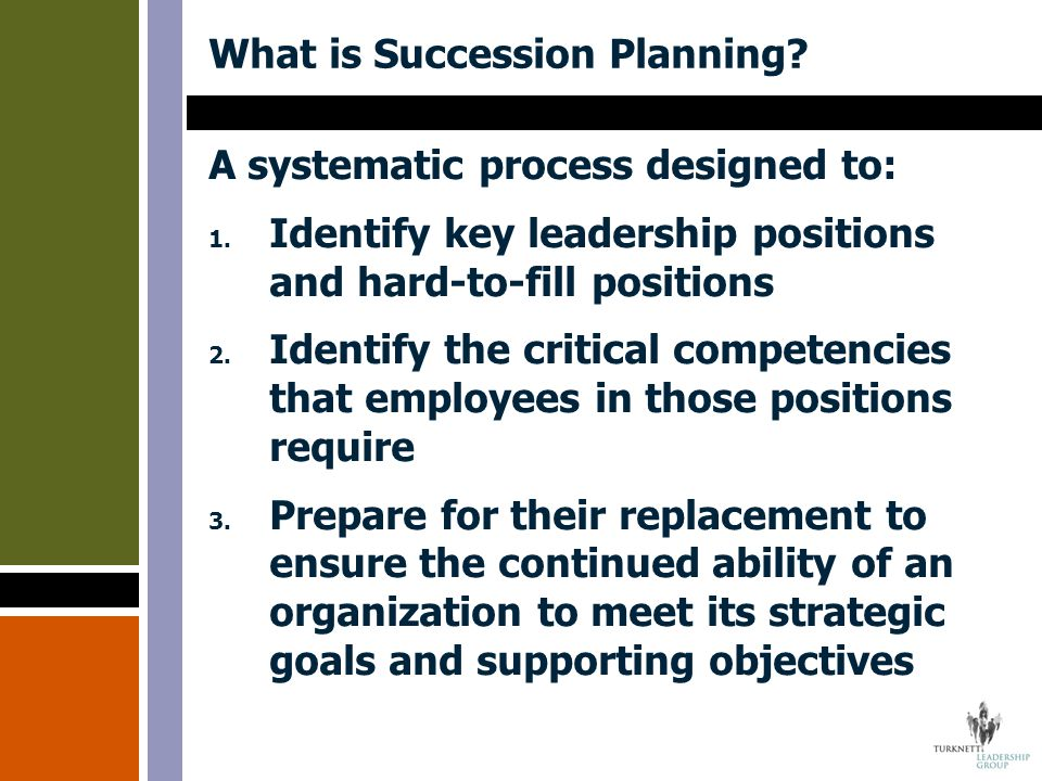 What is Succession Planning? A systematic process designed to: 1. Identify key leadership positions and hard-to-fill positions 2. Identify the critica