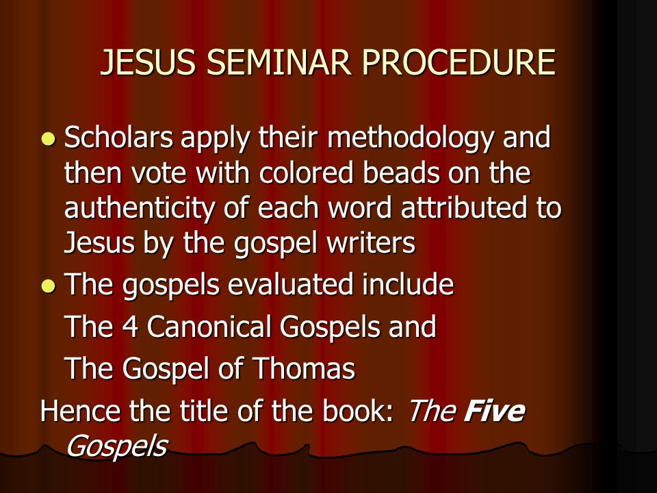 JESUS SEMINAR PROCEDURE Scholars apply their methodology and then vote with colored beads on the authenticity of each word attributed to Jesus by the gospel writers Scholars apply their methodology and then vote with colored beads on the authenticity of each word attributed to Jesus by the gospel writers The gospels evaluated include The gospels evaluated include The 4 Canonical Gospels and The Gospel of Thomas Hence the title of the book: The Five Gospels