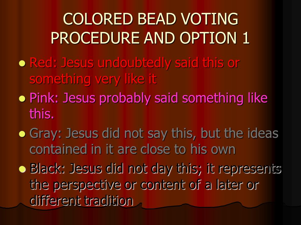 COLORED BEAD VOTING PROCEDURE AND OPTION 1 Red: Jesus undoubtedly said this or something very like it Red: Jesus undoubtedly said this or something very like it Pink: Jesus probably said something like this.
