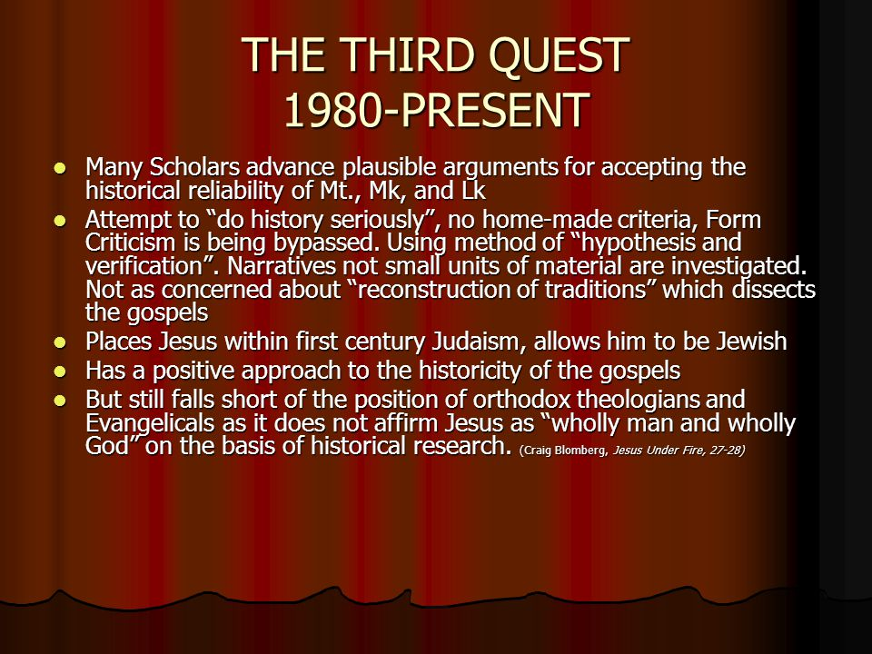 THE THIRD QUEST 1980-PRESENT Many Scholars advance plausible arguments for accepting the historical reliability of Mt., Mk, and Lk Many Scholars advance plausible arguments for accepting the historical reliability of Mt., Mk, and Lk Attempt to do history seriously , no home-made criteria, Form Criticism is being bypassed.