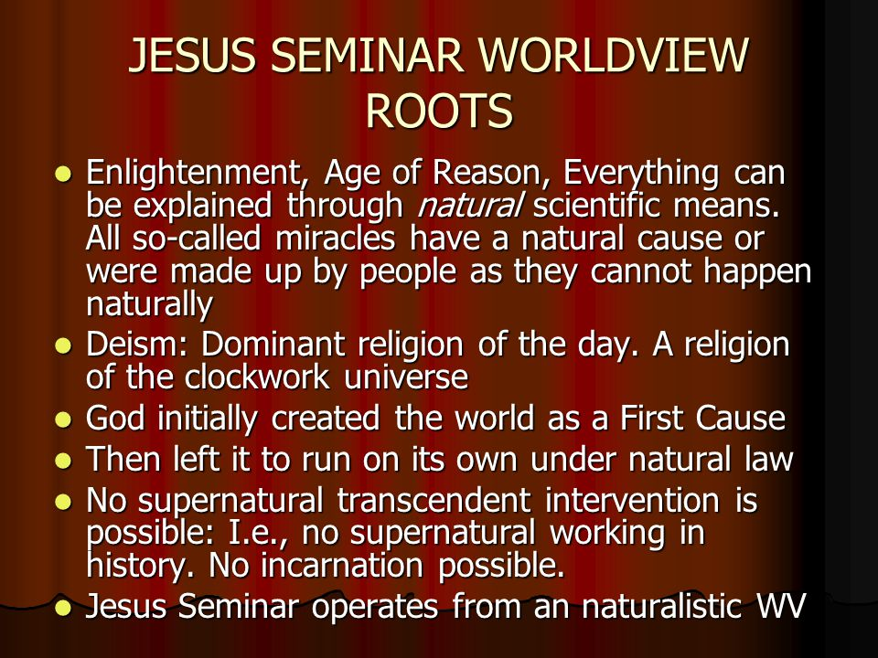 JESUS SEMINAR WORLDVIEW ROOTS Enlightenment, Age of Reason, Everything can be explained through natural scientific means.