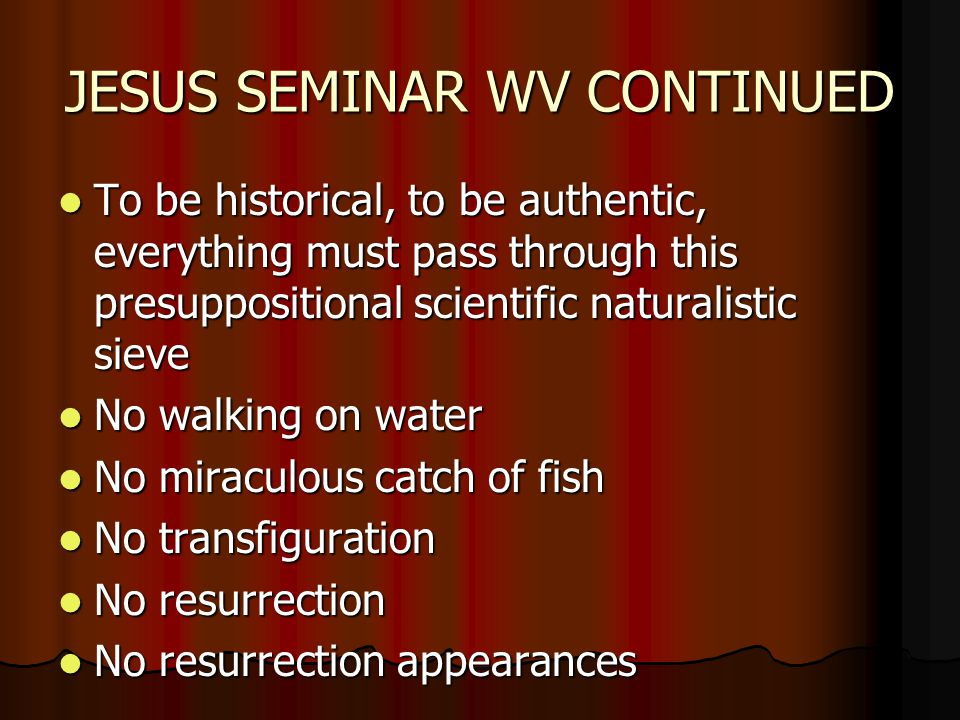 JESUS SEMINAR WV CONTINUED To be historical, to be authentic, everything must pass through this presuppositional scientific naturalistic sieve To be historical, to be authentic, everything must pass through this presuppositional scientific naturalistic sieve No walking on water No walking on water No miraculous catch of fish No miraculous catch of fish No transfiguration No transfiguration No resurrection No resurrection No resurrection appearances No resurrection appearances