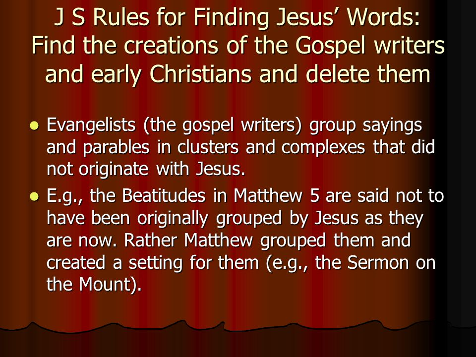 J S Rules for Finding Jesus' Words: Find the creations of the Gospel writers and early Christians and delete them Evangelists (the gospel writers) group sayings and parables in clusters and complexes that did not originate with Jesus.