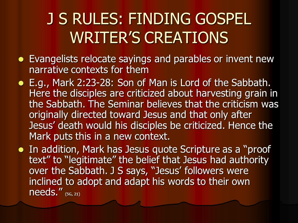 J S RULES: FINDING GOSPEL WRITER'S CREATIONS Evangelists relocate sayings and parables or invent new narrative contexts for them Evangelists relocate sayings and parables or invent new narrative contexts for them E.g., Mark 2:23-28: Son of Man is Lord of the Sabbath.