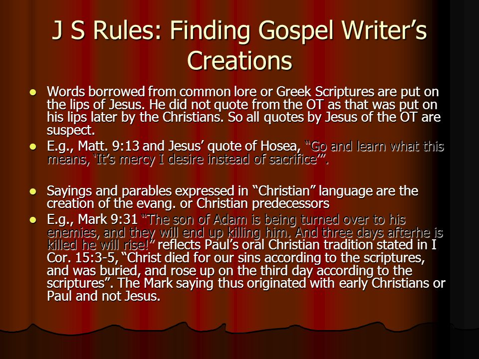 J S Rules: Finding Gospel Writer's Creations Words borrowed from common lore or Greek Scriptures are put on the lips of Jesus. He did not quote from t