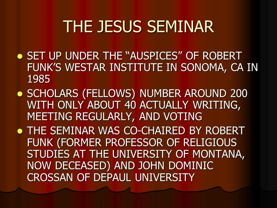 THE JESUS SEMINAR SET UP UNDER THE AUSPICES OF ROBERT FUNK'S WESTAR INSTITUTE IN SONOMA, CA IN 1985 SET UP UNDER THE AUSPICES OF ROBERT FUNK'S WESTAR INSTITUTE IN SONOMA, CA IN 1985 SCHOLARS (FELLOWS) NUMBER AROUND 200 WITH ONLY ABOUT 40 ACTUALLY WRITING, MEETING REGULARLY, AND VOTING SCHOLARS (FELLOWS) NUMBER AROUND 200 WITH ONLY ABOUT 40 ACTUALLY WRITING, MEETING REGULARLY, AND VOTING THE SEMINAR WAS CO-CHAIRED BY ROBERT FUNK (FORMER PROFESSOR OF RELIGIOUS STUDIES AT THE UNIVERSITY OF MONTANA, NOW DECEASED) AND JOHN DOMINIC CROSSAN OF DEPAUL UNIVERSITY THE SEMINAR WAS CO-CHAIRED BY ROBERT FUNK (FORMER PROFESSOR OF RELIGIOUS STUDIES AT THE UNIVERSITY OF MONTANA, NOW DECEASED) AND JOHN DOMINIC CROSSAN OF DEPAUL UNIVERSITY