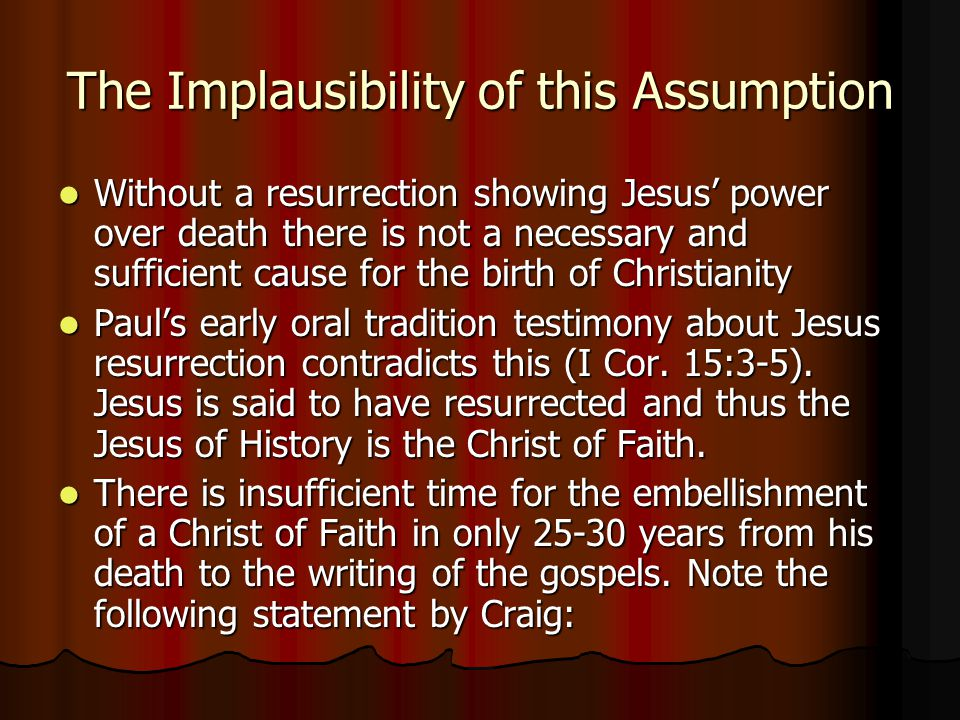 The Implausibility of this Assumption Without a resurrection showing Jesus' power over death there is not a necessary and sufficient cause for the birth of Christianity Without a resurrection showing Jesus' power over death there is not a necessary and sufficient cause for the birth of Christianity Paul's early oral tradition testimony about Jesus resurrection contradicts this (I Cor.